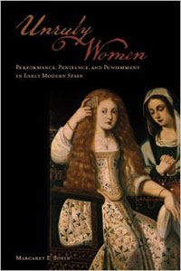 Unruly Women: Performance, Penitence, and Punishment in Early Modern Spain. Toronto: University of Toronto Press